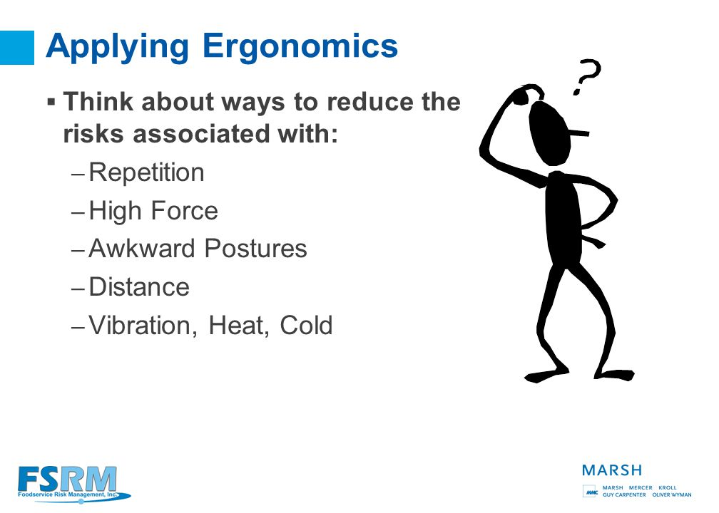 9 Ergonomics  Ergonomics is about fitting jobs to the people who work them.  The goal of ergonomics is to: – Reduce Injuries – Get More Done with Le