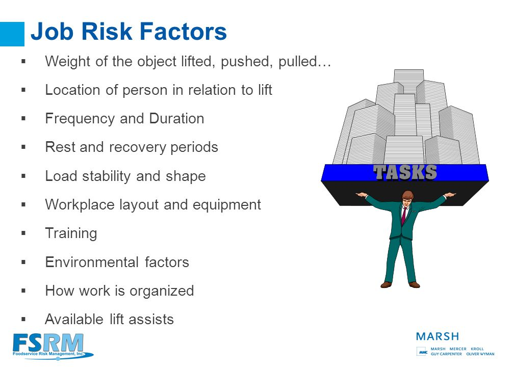 4 Job Risk Factors  Weight of the object lifted, pushed, pulled…  Location of person in relation to lift  Frequency and Duration  Rest and recovery periods  Load stability and shape  Workplace layout and equipment  Training  Environmental factors  How work is organized  Available lift assists