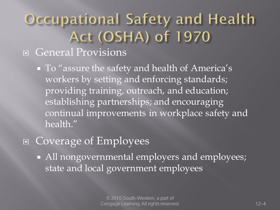  OSHA Standards  Apply to general industry, maritime, construction, and agriculture  Cover the workplace, machinery and equipment, material, power sources, processing, protective clothing, first aid, and administrative requirements  Enforcement of the Act  The Secretary of Labor is authorized by the Act to conduct workplace inspections, to issue citations, and to impose penalties on employers.