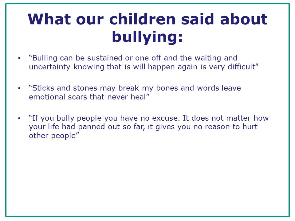 What our children said about bullying: Bulling can be sustained or one off and the waiting and uncertainty knowing that is will happen again is very difficult Sticks and stones may break my bones and words leave emotional scars that never heal If you bully people you have no excuse.