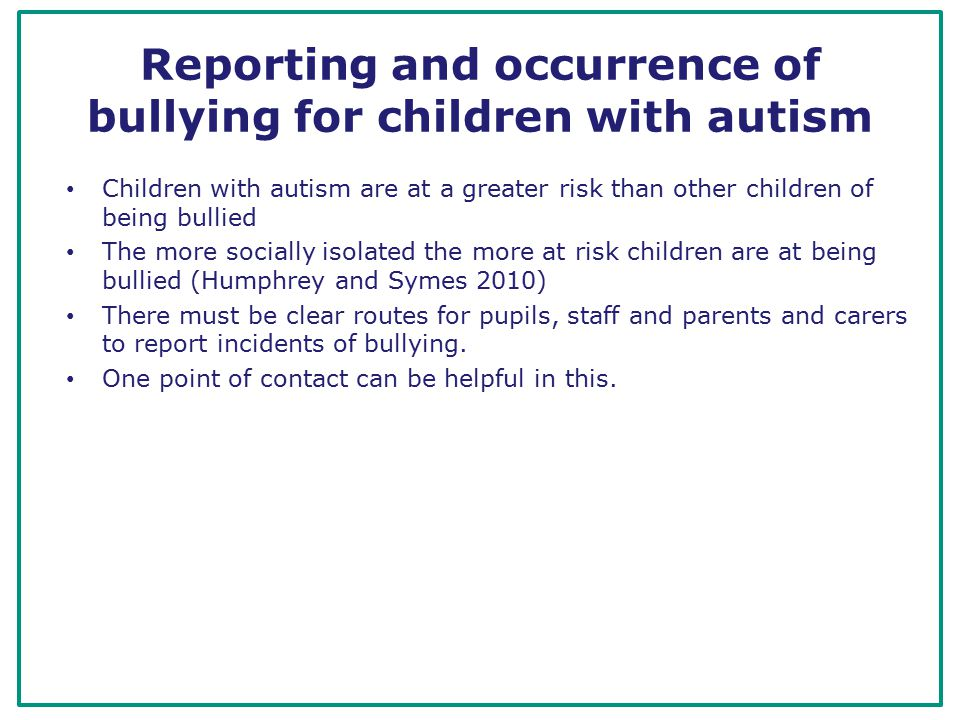 Reporting and occurrence of bullying for children with autism Children with autism are at a greater risk than other children of being bullied The more socially isolated the more at risk children are at being bullied (Humphrey and Symes 2010) There must be clear routes for pupils, staff and parents and carers to report incidents of bullying.