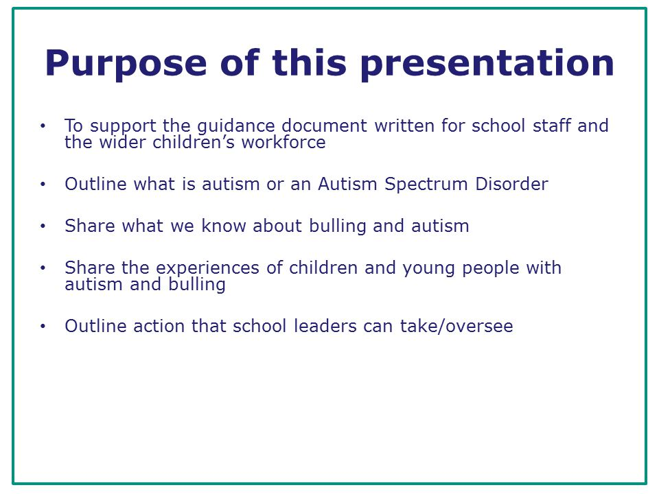 Aims and objectives The participants will: gain an understanding of autism and Autism Spectrum Conditions and bullying in the context of autism leave will a greater understanding of ways to support children with autism in the context of school bullying leave with an awareness of some anti-bullying interventions that can be implemented in a school setting feel more able to identify and tackle bullying of children with autism.