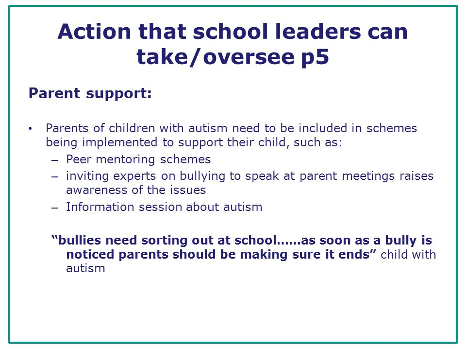 Action that school leaders can take/oversee p5 Parent support: Parents of children with autism need to be included in schemes being implemented to support their child, such as: – Peer mentoring schemes – inviting experts on bullying to speak at parent meetings raises awareness of the issues – Information session about autism bullies need sorting out at school……as soon as a bully is noticed parents should be making sure it ends child with autism