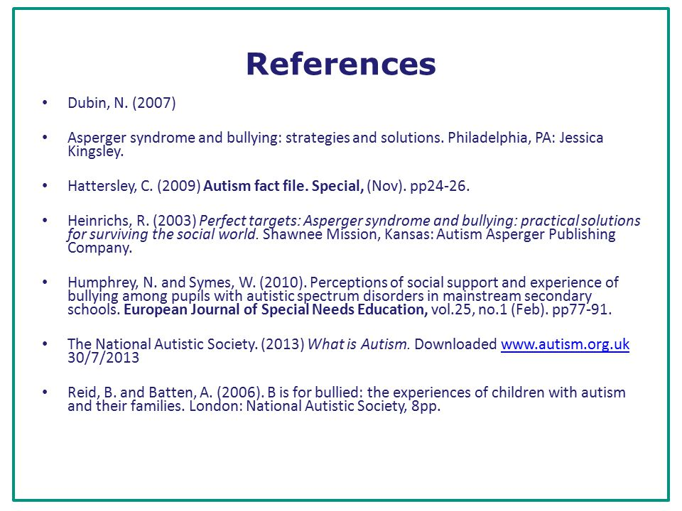 References Dubin, N. (2007) Asperger syndrome and bullying: strategies and solutions.