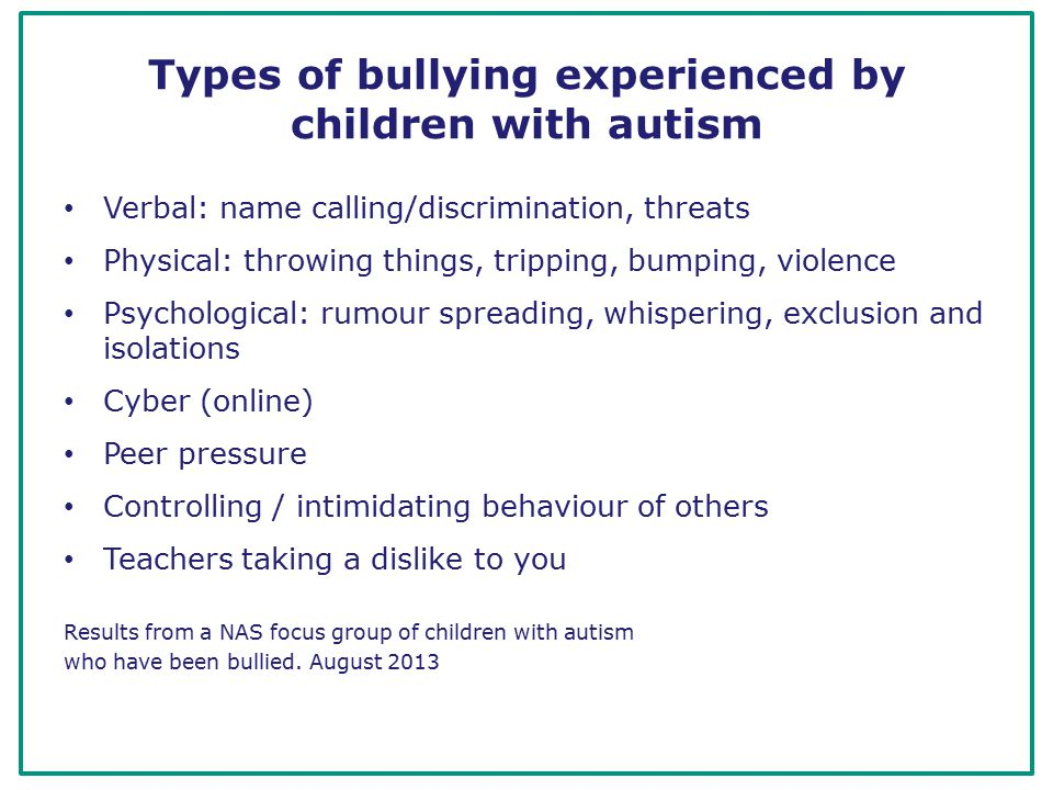 Types of bullying experienced by children with autism Verbal: name calling/discrimination, threats Physical: throwing things, tripping, bumping, violence Psychological: rumour spreading, whispering, exclusion and isolations Cyber (online) Peer pressure Controlling / intimidating behaviour of others Teachers taking a dislike to you Results from a NAS focus group of children with autism who have been bullied.