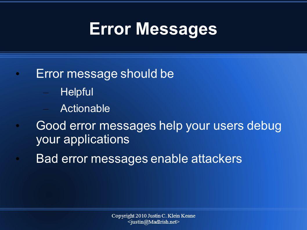 Copyright 2010 Justin C. Klein Keane Error Messages Error message should be – Helpful – Actionable Good error messages help your users debug your appl