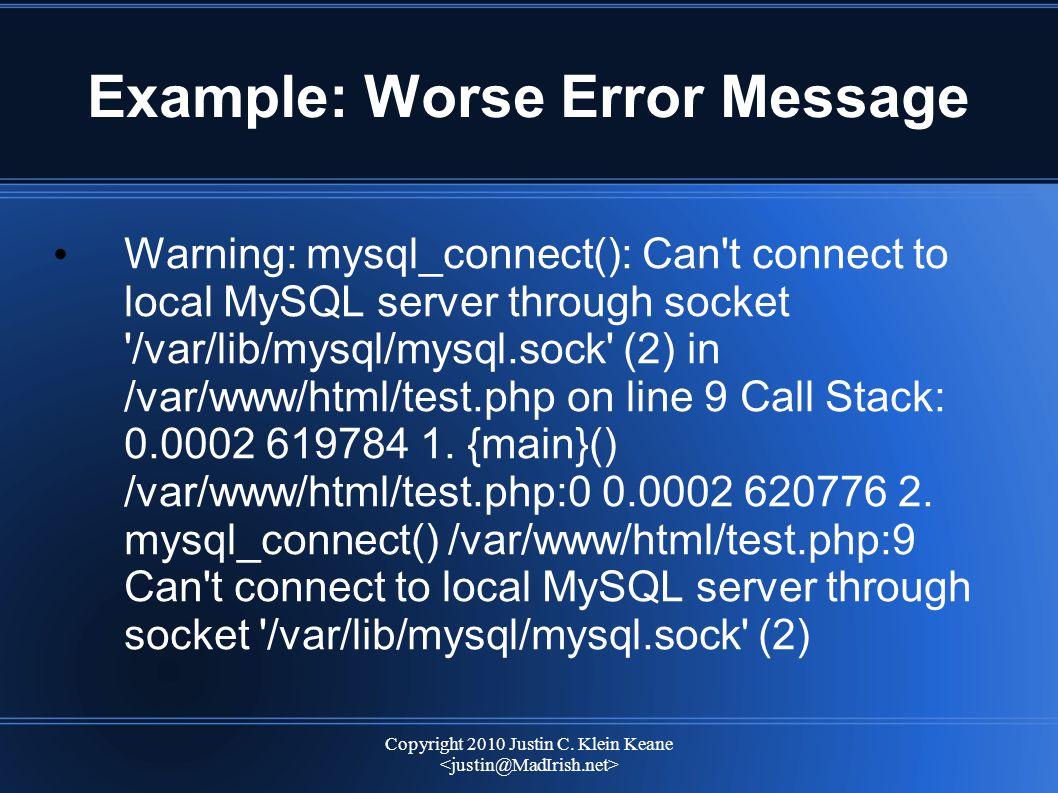 Copyright 2010 Justin C. Klein Keane Example: Worse Error Message Warning: mysql_connect(): Can't connect to local MySQL server through socket '/var/l