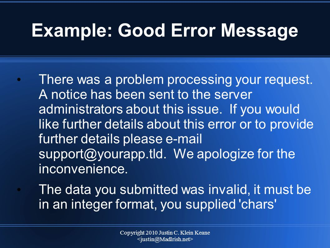 Copyright 2010 Justin C. Klein Keane Example: Good Error Message There was a problem processing your request. A notice has been sent to the server adm