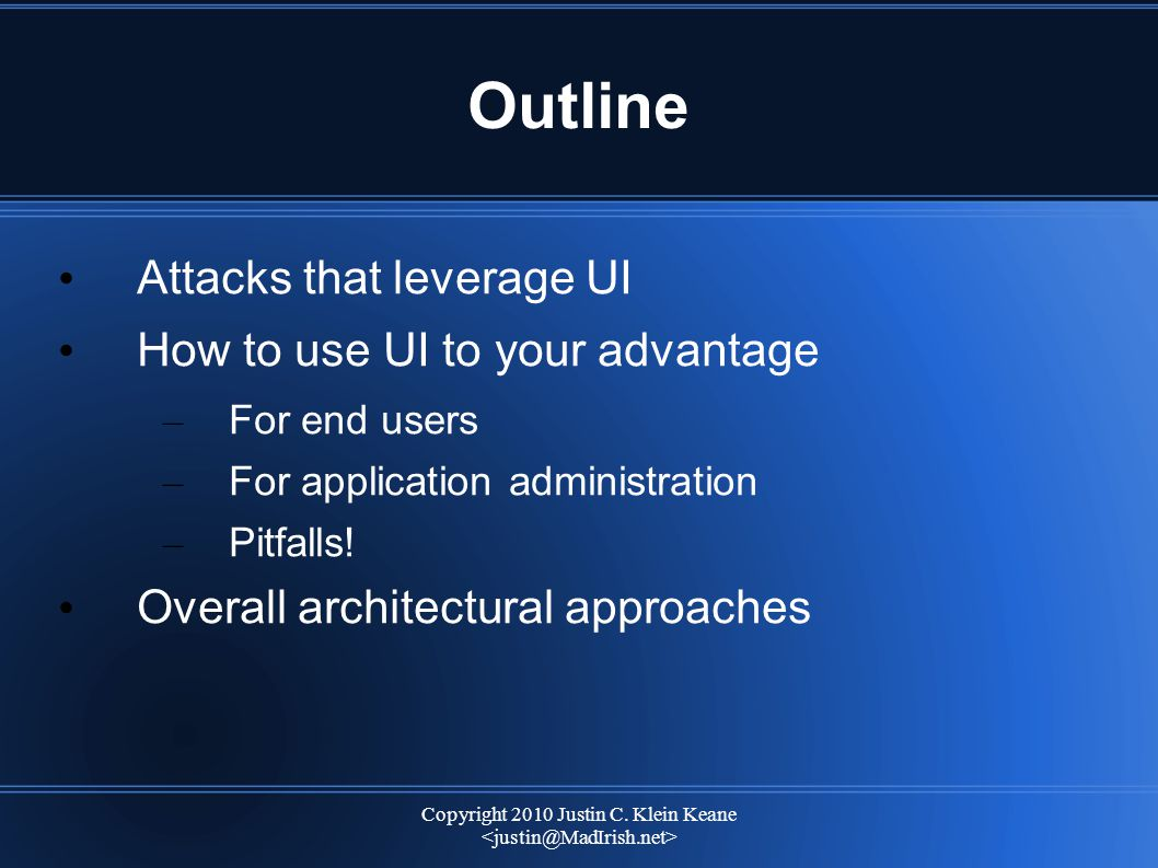 Copyright 2010 Justin C. Klein Keane Outline Attacks that leverage UI How to use UI to your advantage – For end users – For application administration