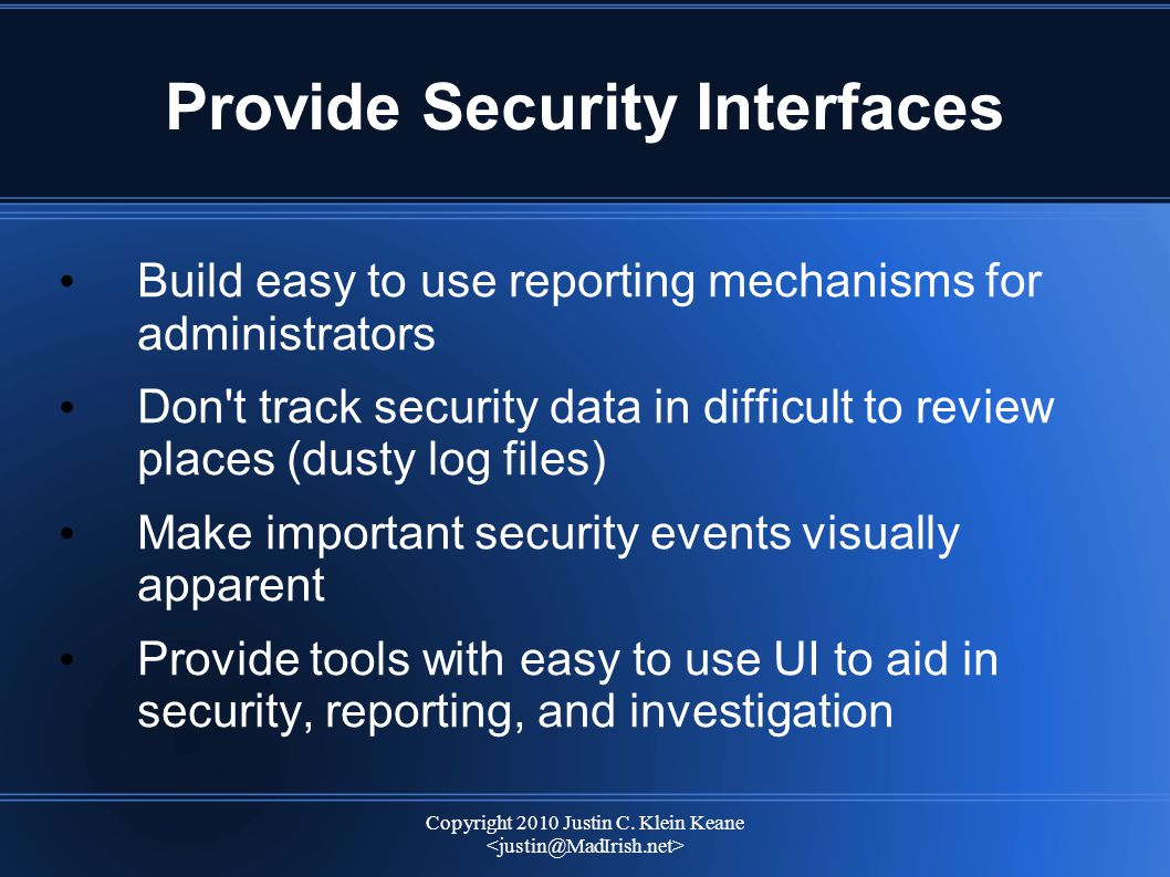 Copyright 2010 Justin C. Klein Keane Provide Security Interfaces Build easy to use reporting mechanisms for administrators Don't track security data i