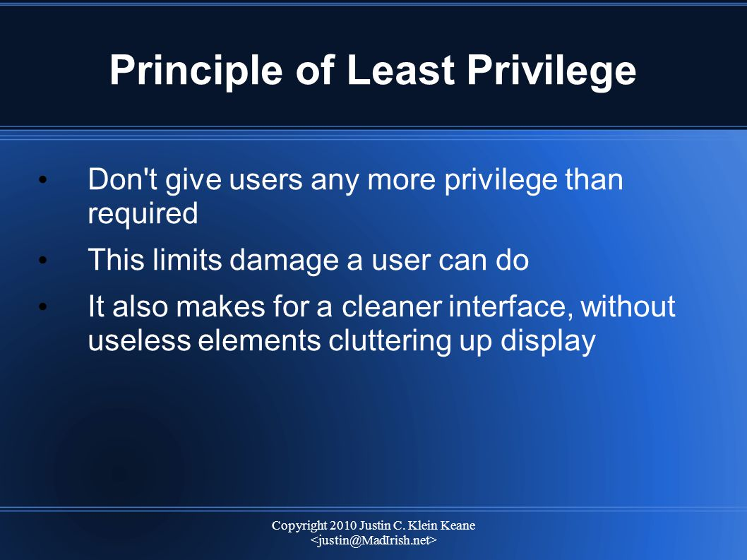 Copyright 2010 Justin C. Klein Keane Principle of Least Privilege Don't give users any more privilege than required This limits damage a user can do I