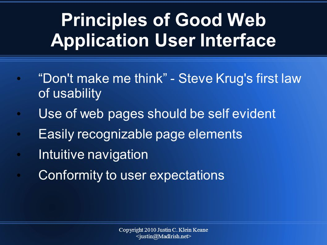 """Copyright 2010 Justin C. Klein Keane Principles of Good Web Application User Interface """"Don't make me think"""" - Steve Krug's first law of usability Use"""