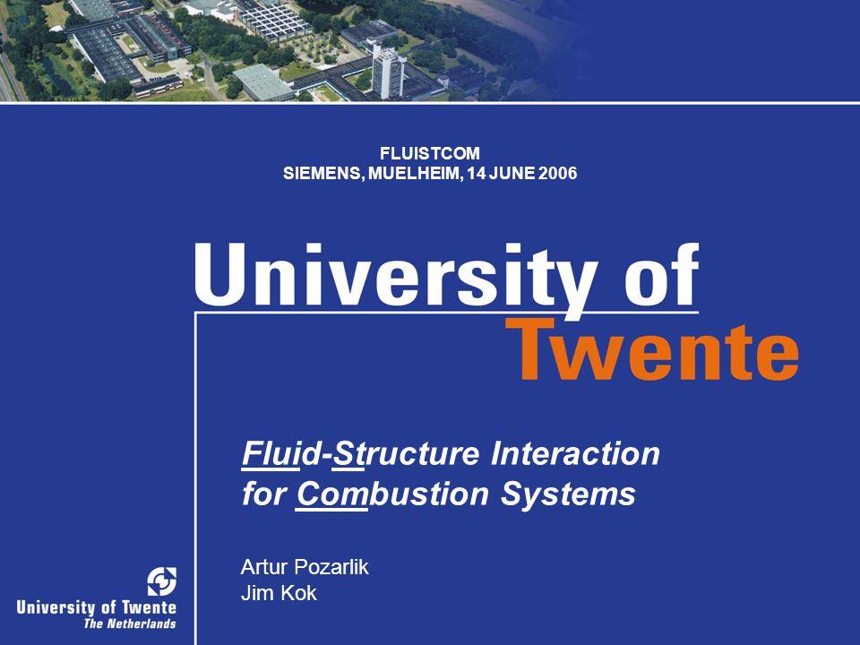 SIEMENS, MUELHEIM 1 1 Fluid-Structure Interaction for Combustion Systems Artur Pozarlik Jim Kok FLUISTCOM SIEMENS, MUELHEIM, 14 JUNE 2006