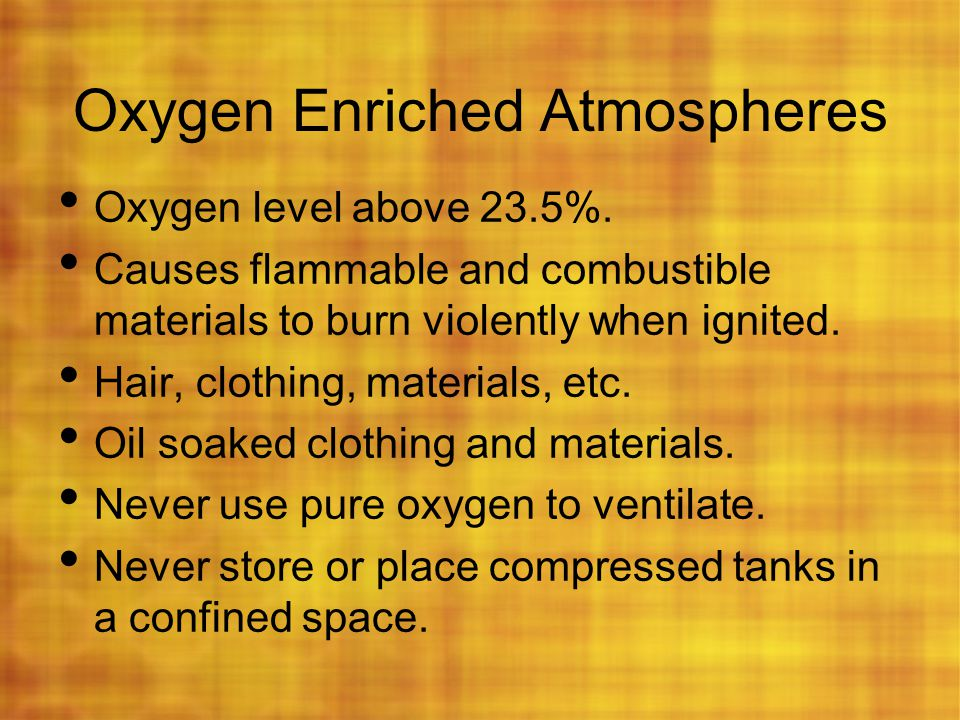 Oxygen Enriched Atmospheres Oxygen level above 23.5%. Causes flammable and combustible materials to burn violently when ignited. Hair, clothing, mater