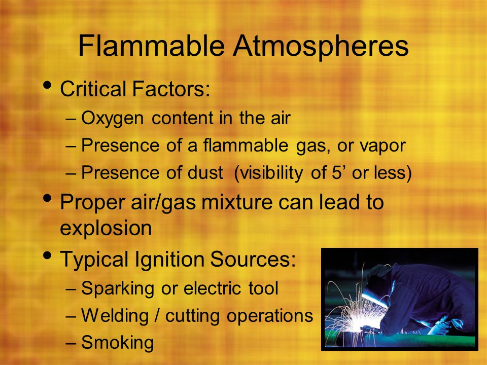 Flammable Atmospheres Critical Factors: –Oxygen content in the air –Presence of a flammable gas, or vapor –Presence of dust (visibility of 5' or less)