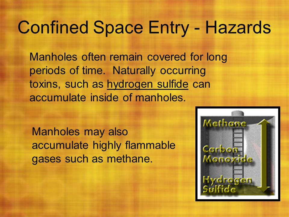 Confined Space Entry - Hazards Manholes often remain covered for long periods of time. Naturally occurring toxins, such as hydrogen sulfide can accumu