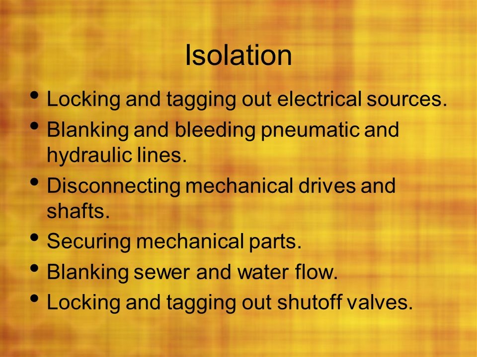 Isolation Locking and tagging out electrical sources. Blanking and bleeding pneumatic and hydraulic lines. Disconnecting mechanical drives and shafts.