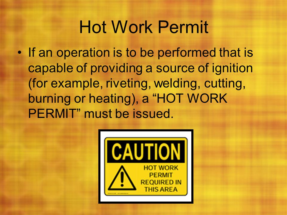 Hot Work Permit If an operation is to be performed that is capable of providing a source of ignition (for example, riveting, welding, cutting, burning