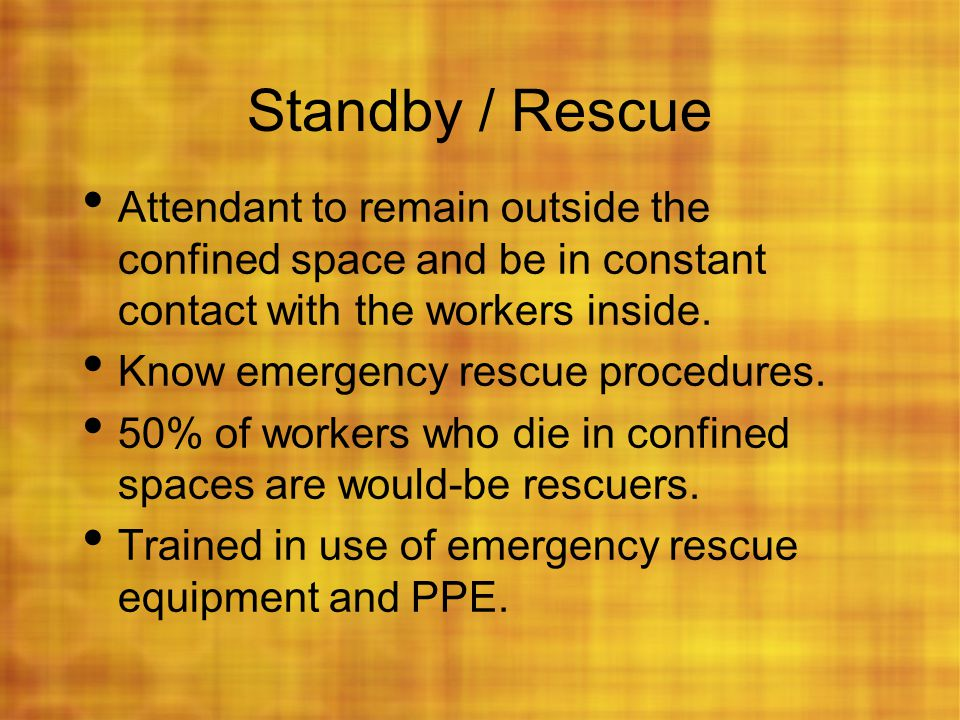 Standby / Rescue Attendant to remain outside the confined space and be in constant contact with the workers inside. Know emergency rescue procedures.