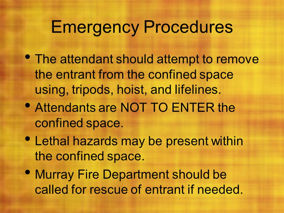 Emergency Procedures The attendant should attempt to remove the entrant from the confined space using, tripods, hoist, and lifelines. Attendants are N