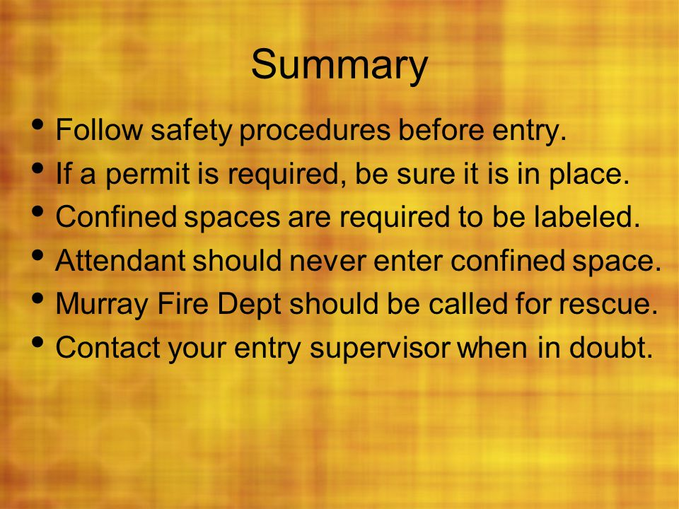 Summary Follow safety procedures before entry. If a permit is required, be sure it is in place. Confined spaces are required to be labeled. Attendant