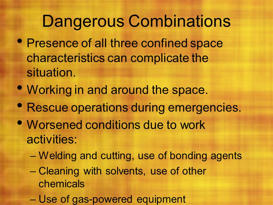 Dangerous Combinations Presence of all three confined space characteristics can complicate the situation. Working in and around the space. Rescue oper
