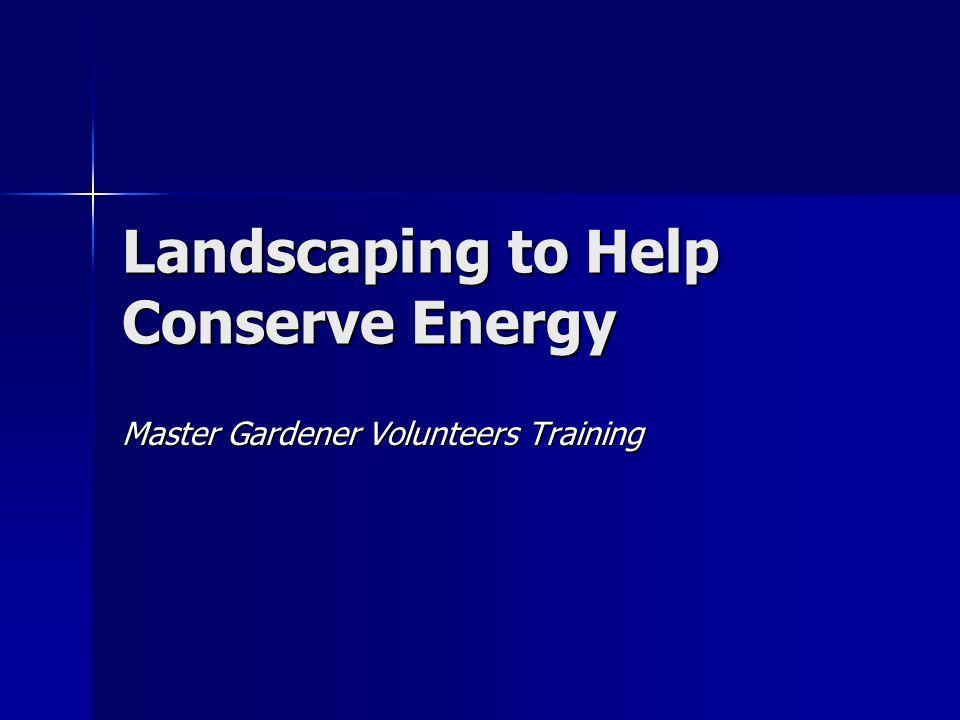 Landscaping to Help Conserve Energy Master Gardener Volunteers Training