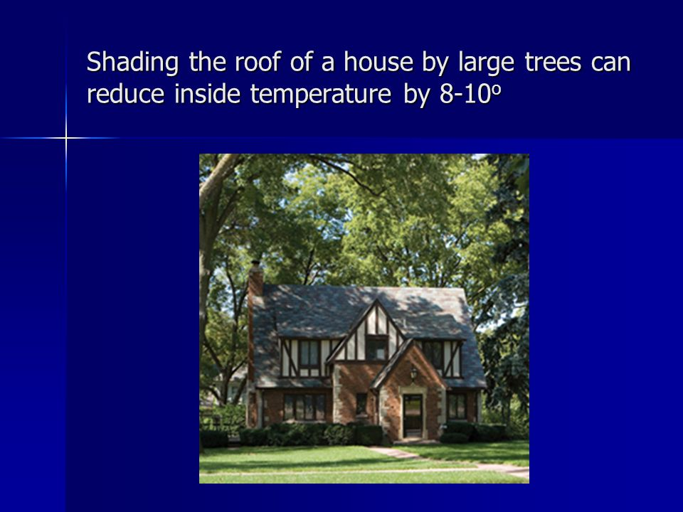 Shading the roof of a house by large trees can reduce inside temperature by 8-10 o