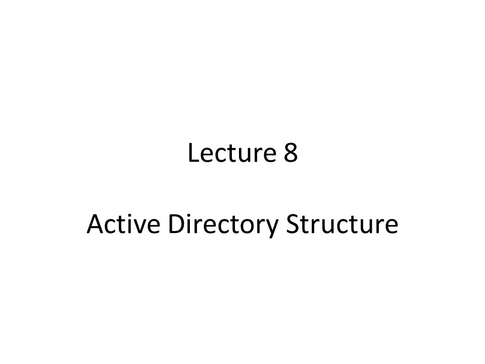 Lecture 8 Active Directory Structure