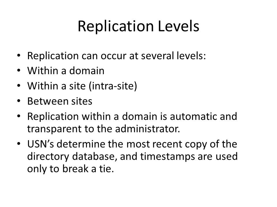 Replication Levels Replication can occur at several levels: Within a domain Within a site (intra-site) Between sites Replication within a domain is au
