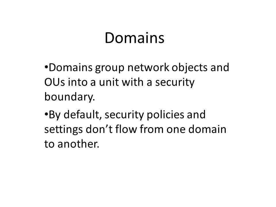 Domains Domains group network objects and OUs into a unit with a security boundary.