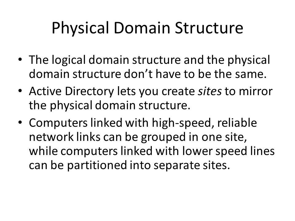 Physical Domain Structure The logical domain structure and the physical domain structure don't have to be the same. Active Directory lets you create s