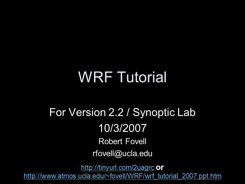 WRF Tutorial For Version 2.2 / Synoptic Lab 10/3/2007 Robert Fovell rfovell@ucla.edu http://tinyurl.com/2uagrc http://tinyurl.com/2uagrc or http://www
