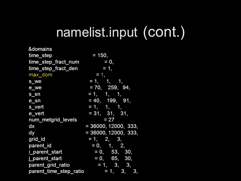 namelist.input (cont.) &domains time_step = 150, time_step_fract_num = 0, time_step_fract_den = 1, max_dom = 1, s_we = 1, 1, 1, e_we = 70, 259, 94, s_