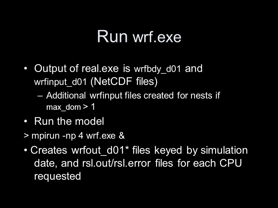 Run wrf.exe Output of real.exe is wrfbdy_d01 and wrfinput_d01 (NetCDF files) –Additional wrfinput files created for nests if max_dom > 1 Run the model > mpirun -np 4 wrf.exe & Creates wrfout_d01* files keyed by simulation date, and rsl.out/rsl.error files for each CPU requested