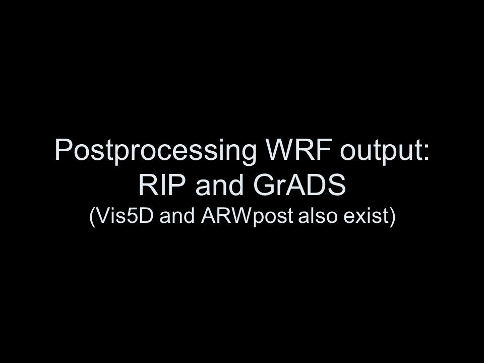 Postprocessing WRF output: RIP and GrADS (Vis5D and ARWpost also exist)
