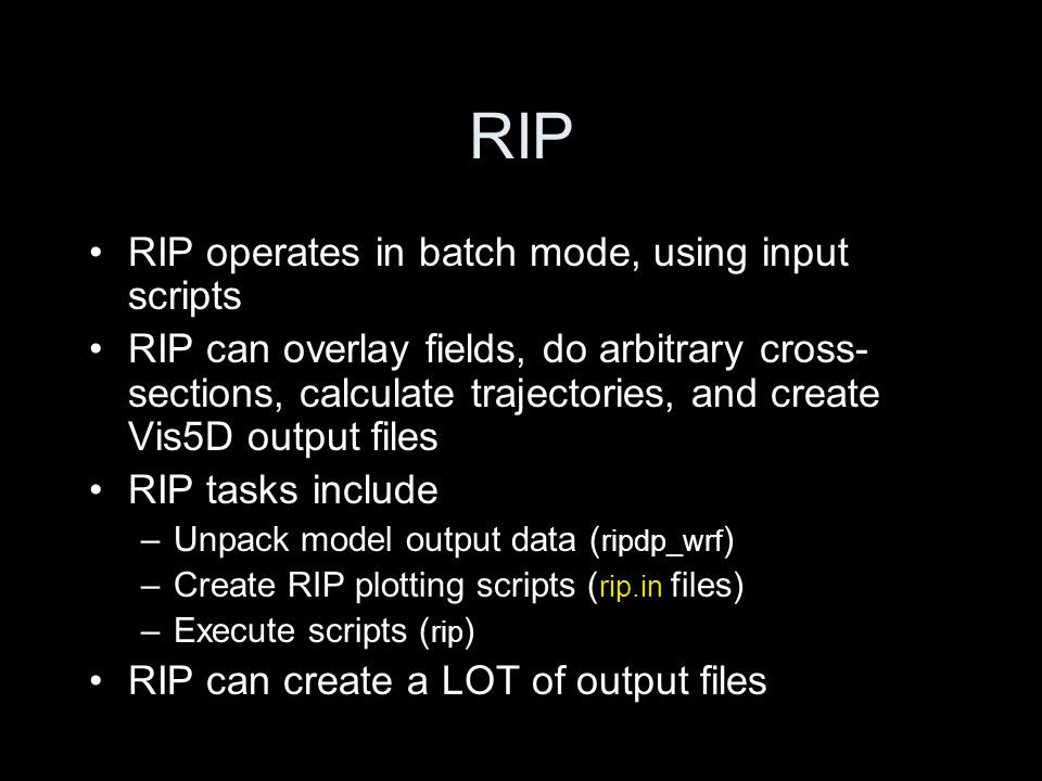 RIP RIP operates in batch mode, using input scripts RIP can overlay fields, do arbitrary cross- sections, calculate trajectories, and create Vis5D output files RIP tasks include –Unpack model output data ( ripdp_wrf ) –Create RIP plotting scripts ( rip.in files) –Execute scripts ( rip ) RIP can create a LOT of output files