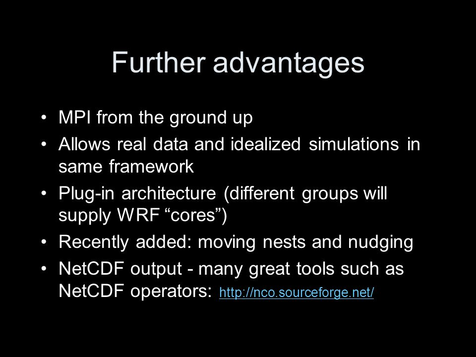 Further advantages MPI from the ground up Allows real data and idealized simulations in same framework Plug-in architecture (different groups will supply WRF cores ) Recently added: moving nests and nudging NetCDF output - many great tools such as NetCDF operators: http://nco.sourceforge.net/ http://nco.sourceforge.net/