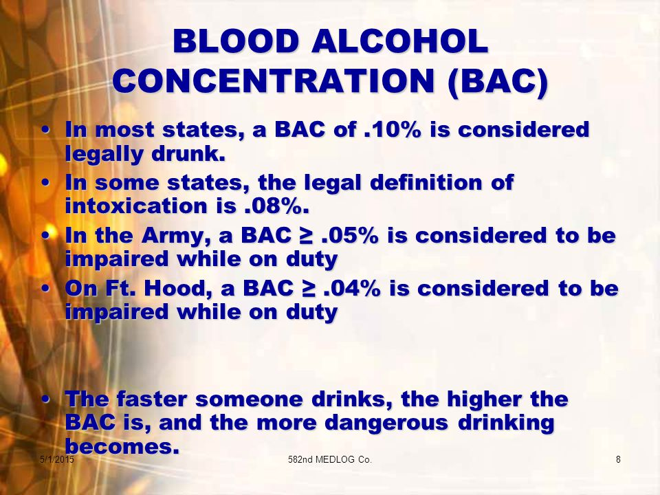 5/1/2015582nd MEDLOG Co.8 BLOOD ALCOHOL CONCENTRATION (BAC) In most states, a BAC of.10% is considered legally drunk.In most states, a BAC of.10% is considered legally drunk.