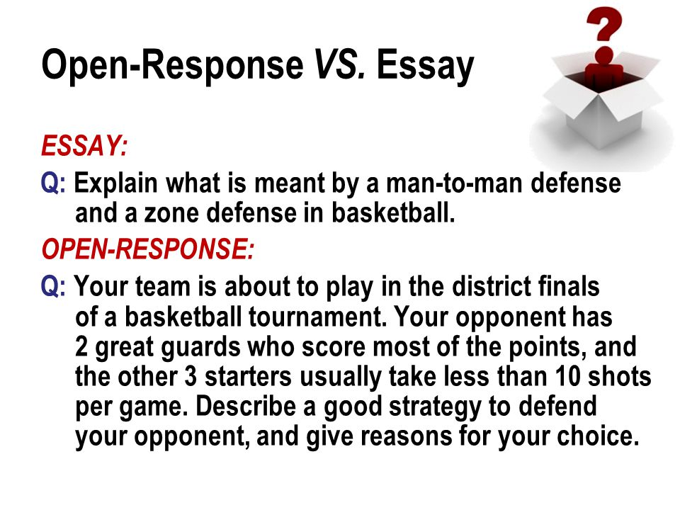 Open-Response VS. Essay ESSAY: Q: Explain what is meant by a man-to-man defense and a zone defense in basketball. OPEN-RESPONSE: Q: Your team is about