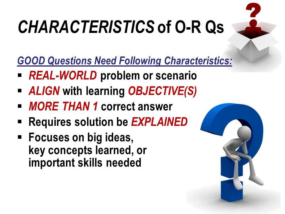 CHARACTERISTICS of O-R Qs GOOD Questions Need Following Characteristics:  REAL-WORLD problem or scenario  ALIGN with learning OBJECTIVE(S)  MORE TH