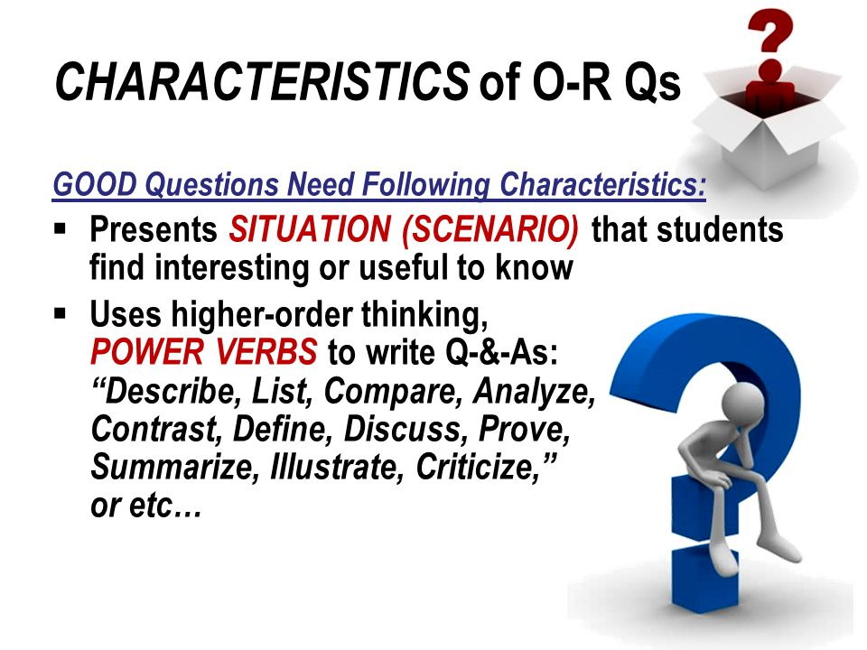 CHARACTERISTICS of O-R Qs GOOD Questions Need Following Characteristics:  Presents SITUATION (SCENARIO) that students find interesting or useful to know  Uses higher-order thinking, POWER VERBS to write Q-&-As: Describe, List, Compare, Analyze, Contrast, Define, Discuss, Prove, Summarize, Illustrate, Criticize, or etc…