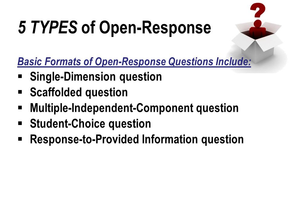 5 TYPES of Open-Response Basic Formats of Open-Response Questions Include:  Single-Dimension question  Scaffolded question  Multiple-Independent-Component question  Student-Choice question  Response-to-Provided Information question