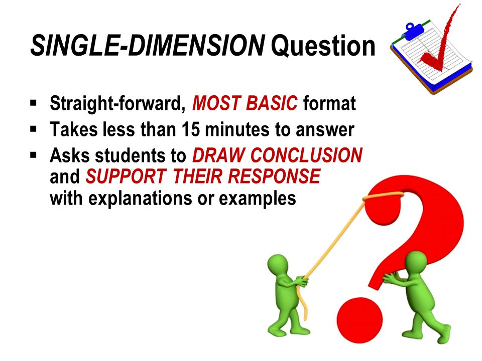SINGLE-DIMENSION Question  Straight-forward, MOST BASIC format  Takes less than 15 minutes to answer  Asks students to DRAW CONCLUSION and SUPPORT THEIR RESPONSE with explanations or examples