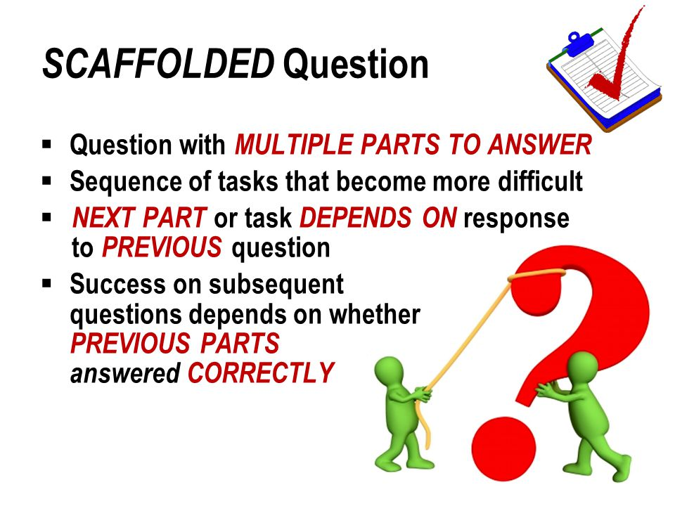 SCAFFOLDED Question  Question with MULTIPLE PARTS TO ANSWER  Sequence of tasks that become more difficult  NEXT PART or task DEPENDS ON response to PREVIOUS question  Success on subsequent questions depends on whether PREVIOUS PARTS answered CORRECTLY