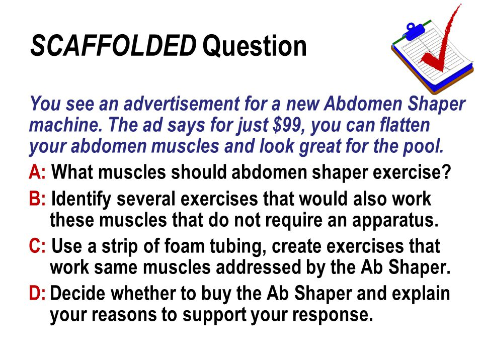 You see an advertisement for a new Abdomen Shaper machine. The ad says for just $99, you can flatten your abdomen muscles and look great for the pool.