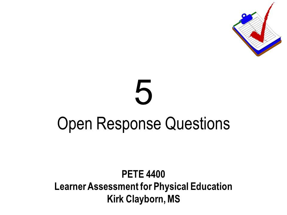 5 Open Response Questions PETE 4400 Learner Assessment for Physical Education Kirk Clayborn, MS