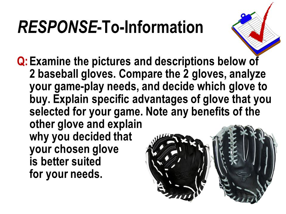 Q:Examine the pictures and descriptions below of 2 baseball gloves. Compare the 2 gloves, analyze your game-play needs, and decide which glove to buy.