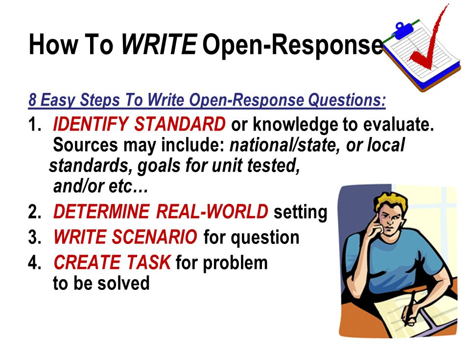How To WRITE Open-Response 8 Easy Steps To Write Open-Response Questions: 1. IDENTIFY STANDARD or knowledge to evaluate. Sources may include: national
