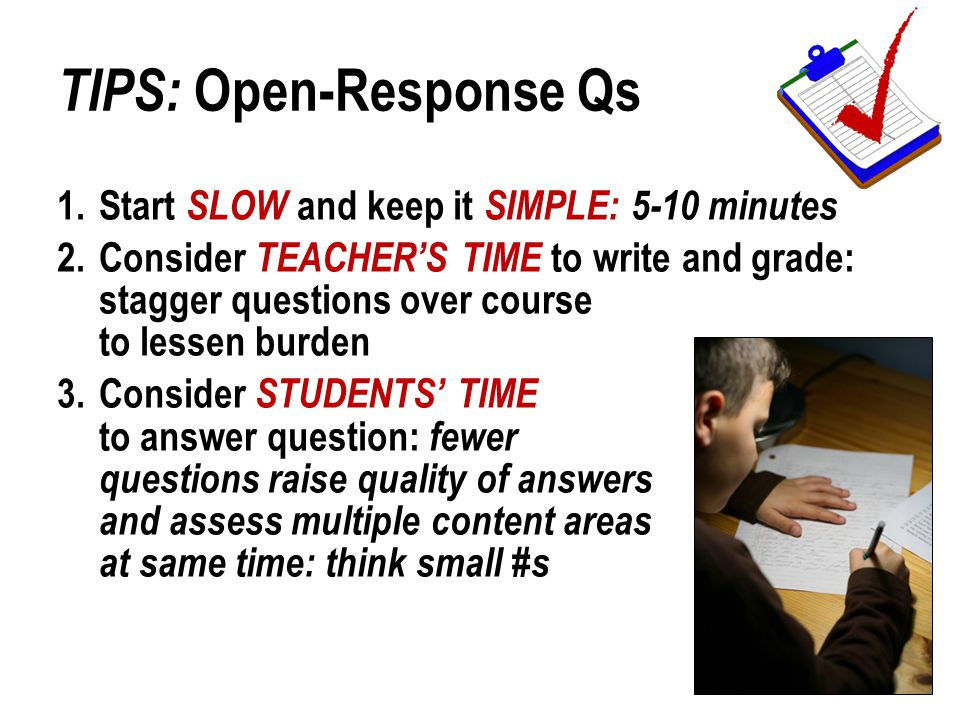 TIPS: Open-Response Qs 1.Start SLOW and keep it SIMPLE: 5-10 minutes 2.Consider TEACHER'S TIME to write and grade: stagger questions over course to lessen burden 3.Consider STUDENTS' TIME to answer question: fewer questions raise quality of answers and assess multiple content areas at same time: think small #s